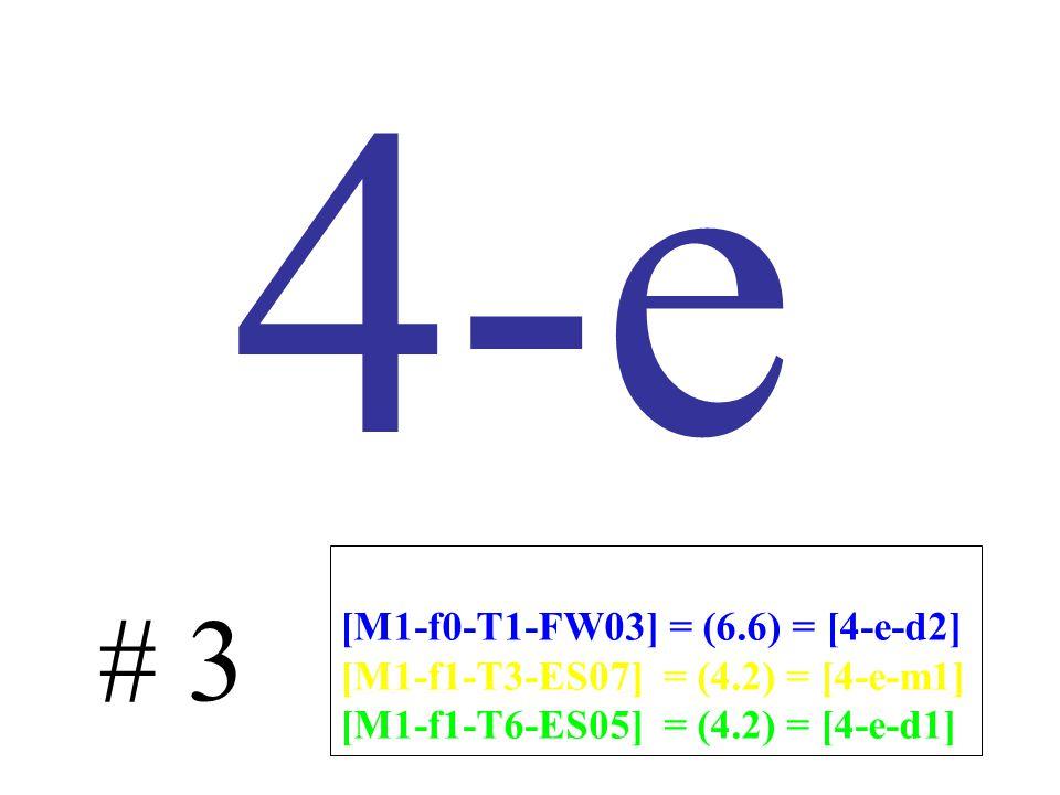 4-e # 3 [M1-f0-T1-FW03] = (6.6) = [4-e-d2] [M1-f1-T3-ES07] = (4.2) = [4-e-m1] [M1-f1-T6-ES05] = (4.2) = [4-e-d1]