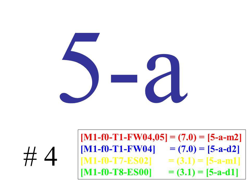 5-a # 4 [M1-f0-T1-FW04,05] = (7.0) = [5-a-m2] [M1-f0-T1-FW04] = (7.0) = [5-a-d2] [M1-f0-T7-ES02] = (3.1) = [5-a-m1] [M1-f0-T8-ES00] = (3.1) = [5-a-d1]