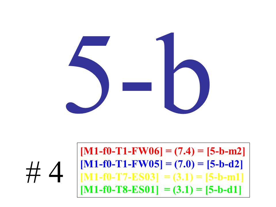 5-b # 4 [M1-f0-T1-FW06] = (7.4) = [5-b-m2] [M1-f0-T1-FW05] = (7.0) = [5-b-d2] [M1-f0-T7-ES03] = (3.1) = [5-b-m1] [M1-f0-T8-ES01] = (3.1) = [5-b-d1]