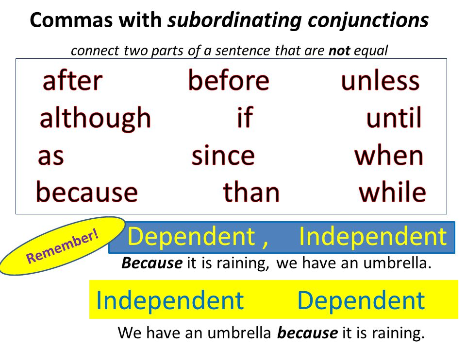 Commas with subordinating conjunctions connect two parts of a sentence that are not equal IndependentDependent, Independent +Dependent Remember.