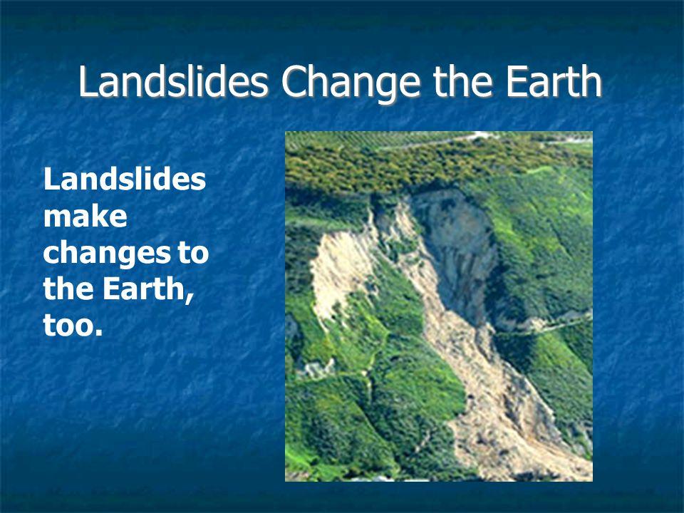 Landslides Change the Earth Landslides make changes to the Earth, too.
