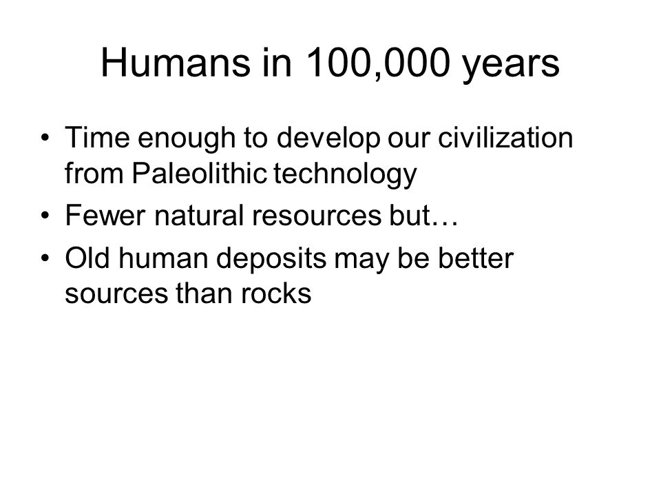 Humans in 100,000 years Time enough to develop our civilization from Paleolithic technology Fewer natural resources but… Old human deposits may be bet