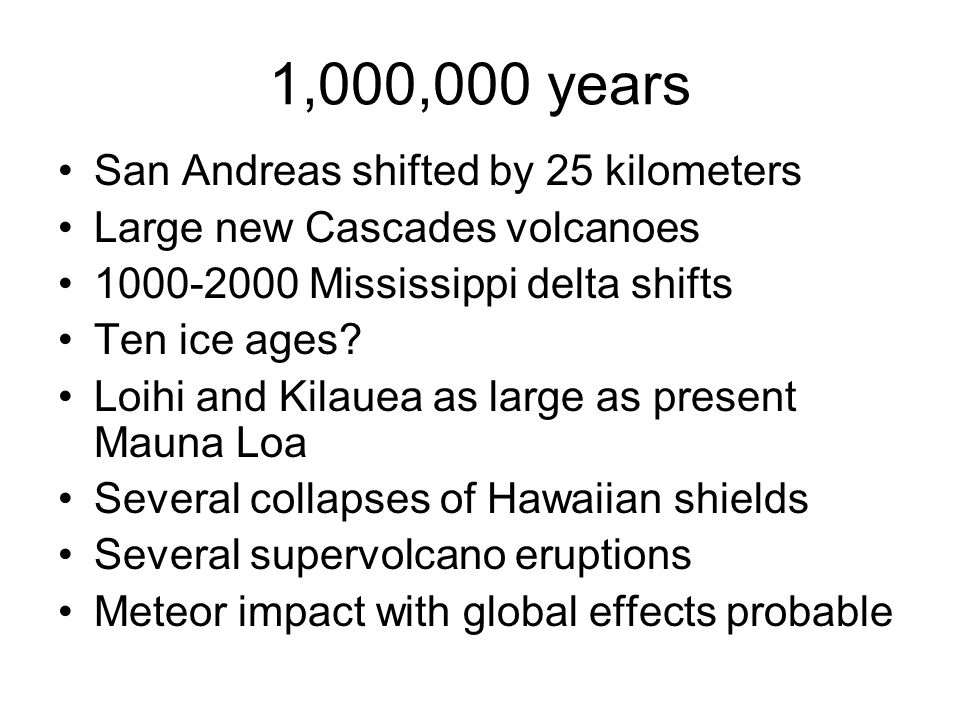 1,000,000 years San Andreas shifted by 25 kilometers Large new Cascades volcanoes 1000-2000 Mississippi delta shifts Ten ice ages? Loihi and Kilauea a