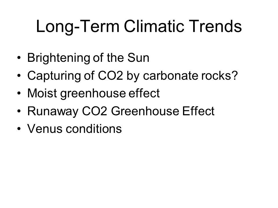 Long-Term Climatic Trends Brightening of the Sun Capturing of CO2 by carbonate rocks? Moist greenhouse effect Runaway CO2 Greenhouse Effect Venus cond