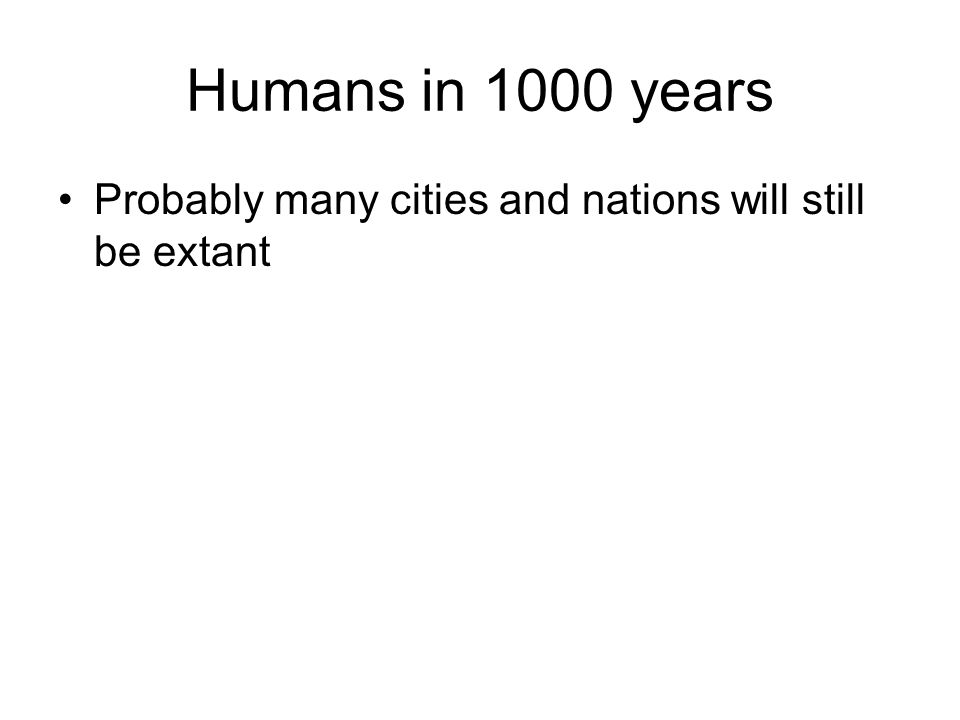 Humans in 1000 years Probably many cities and nations will still be extant