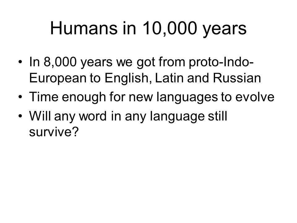 Humans in 10,000 years In 8,000 years we got from proto-Indo- European to English, Latin and Russian Time enough for new languages to evolve Will any