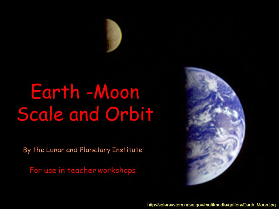 Earth -Moon Scale and Orbit http://solarsystem.nasa.gov/multimedia/gallery/Earth_Moon.jpg By the Lunar and Planetary Institute For use in teacher workshops