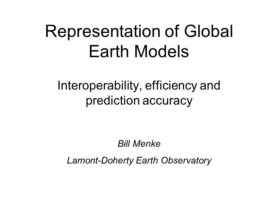 Representation of Global Earth Models Interoperability, efficiency and prediction accuracy Bill Menke Lamont-Doherty Earth Observatory