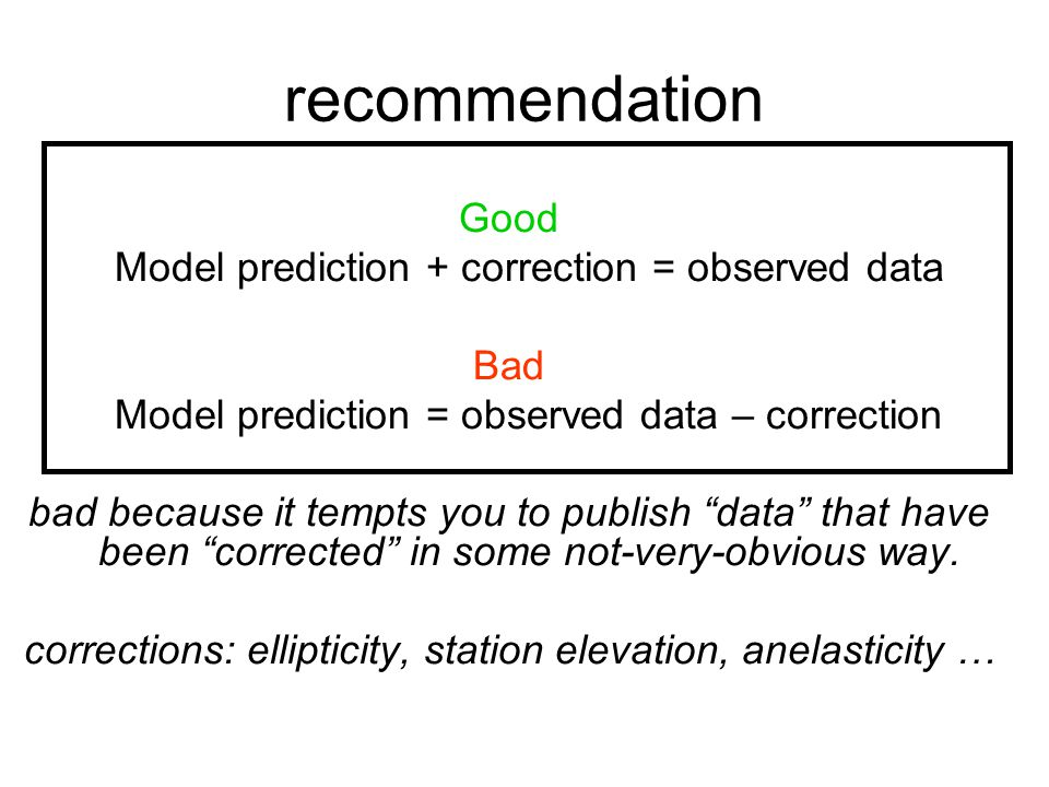 recommendation Good Model prediction + correction = observed data Bad Model prediction = observed data – correction bad because it tempts you to publi