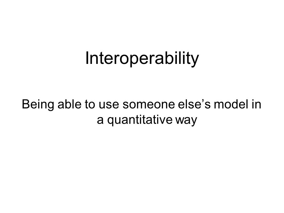 Interoperability Being able to use someone else's model in a quantitative way
