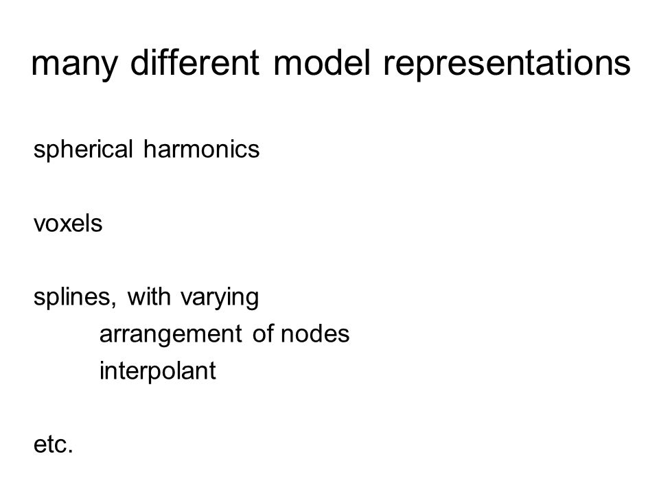 many different model representations spherical harmonics voxels splines, with varying arrangement of nodes interpolant etc.