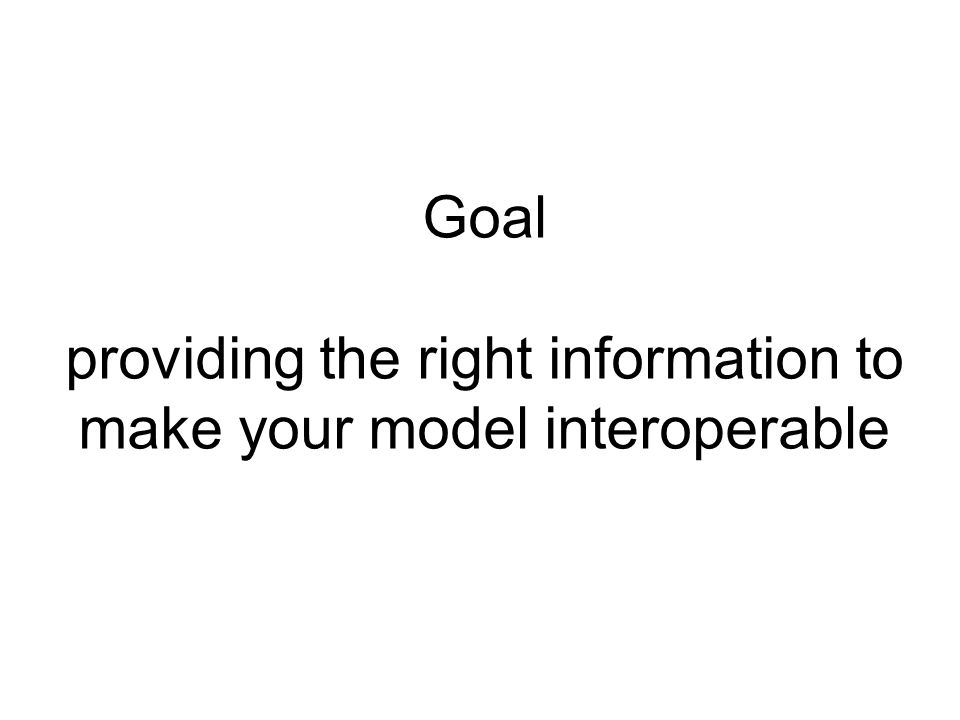 Goal providing the right information to make your model interoperable