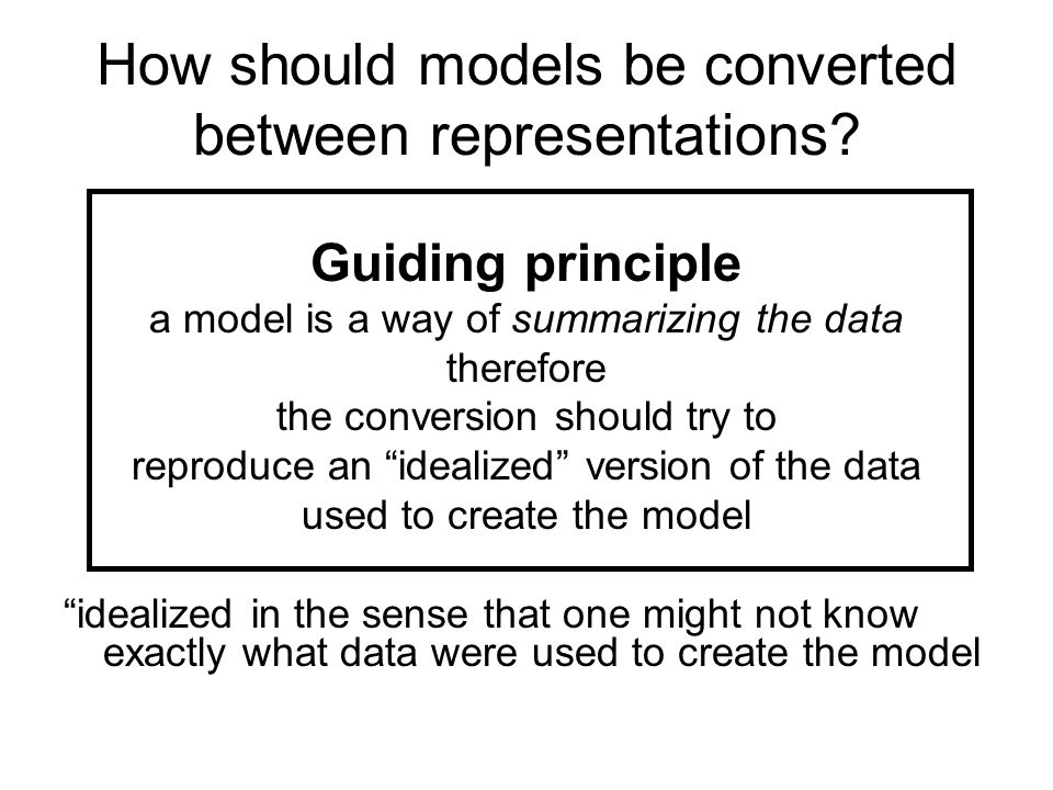 How should models be converted between representations? Guiding principle a model is a way of summarizing the data therefore the conversion should try