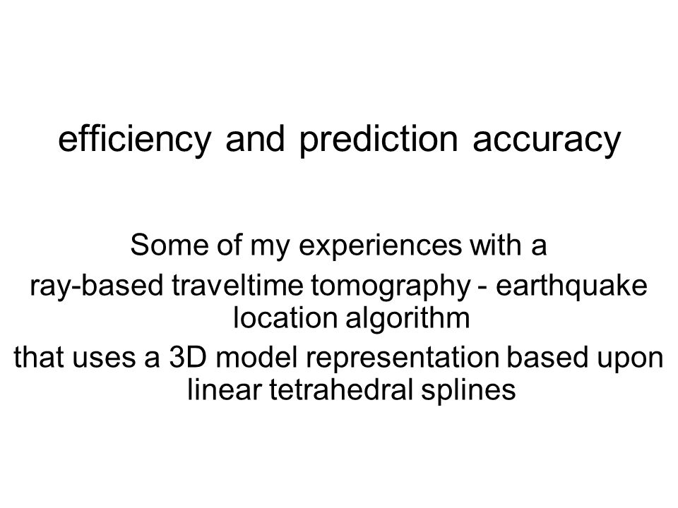 efficiency and prediction accuracy Some of my experiences with a ray-based traveltime tomography - earthquake location algorithm that uses a 3D model
