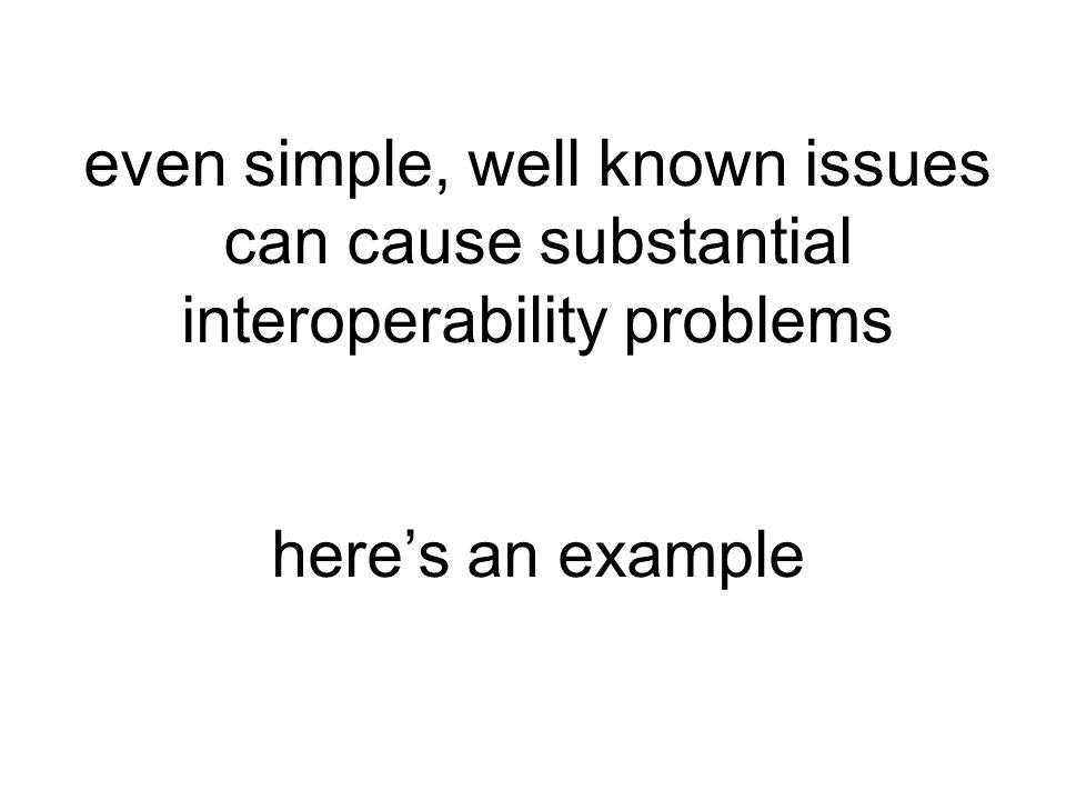 even simple, well known issues can cause substantial interoperability problems here's an example