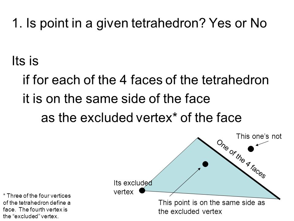 1. Is point in a given tetrahedron? Yes or No Its is if for each of the 4 faces of the tetrahedron it is on the same side of the face as the excluded