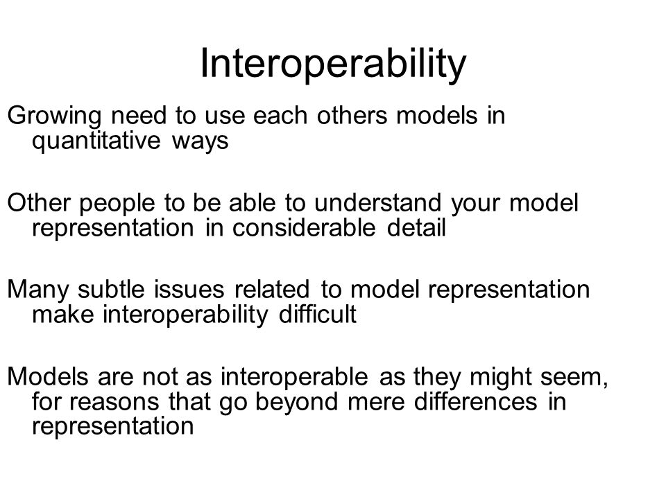 Interoperability Growing need to use each others models in quantitative ways Other people to be able to understand your model representation in consid