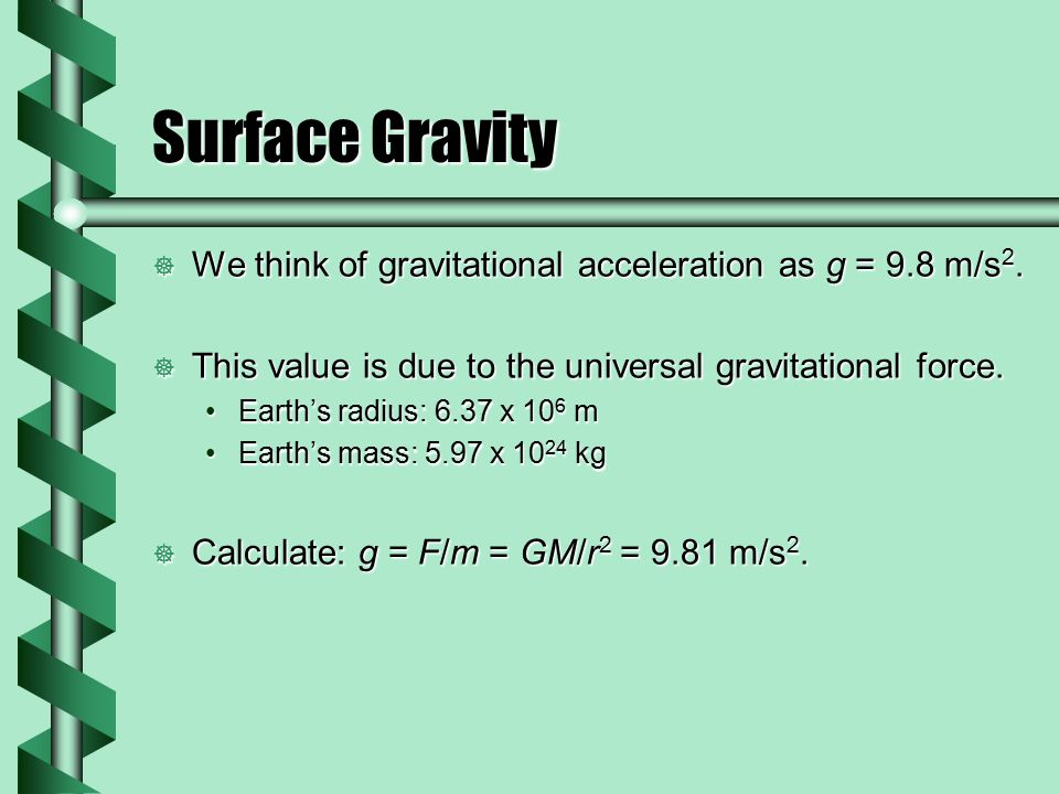 Surface Gravity  We think of gravitational acceleration as g = 9.8 m/s 2.  This value is due to the universal gravitational force. Earth's radius: 6