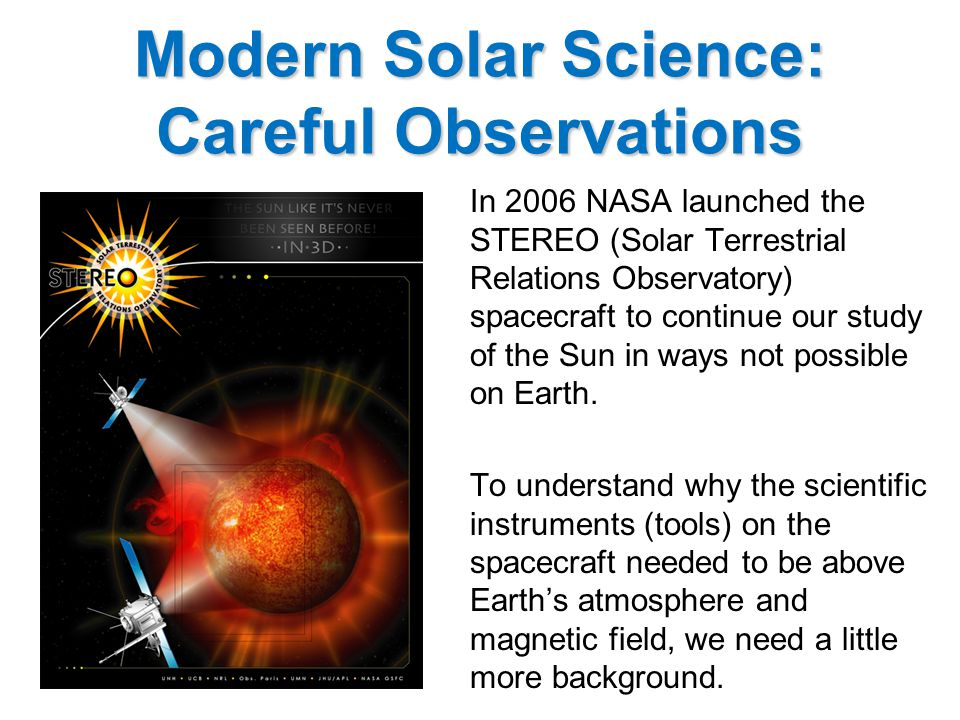 Modern Solar Science: Careful Observations In 2006 NASA launched the STEREO (Solar Terrestrial Relations Observatory) spacecraft to continue our study of the Sun in ways not possible on Earth.