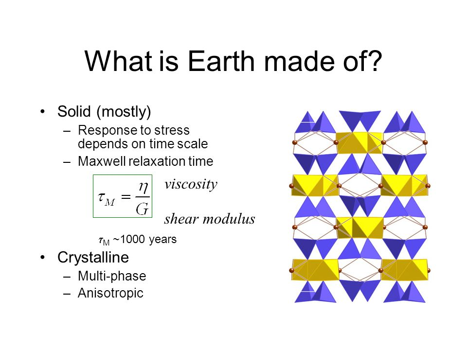 What is Earth made of? Solid (mostly) –Response to stress depends on time scale –Maxwell relaxation time  M ~1000 years Crystalline –Multi-phase –An