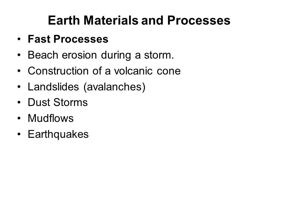 Earth Materials and Processes Fast Processes Beach erosion during a storm. Construction of a volcanic cone Landslides (avalanches) Dust Storms Mudflow