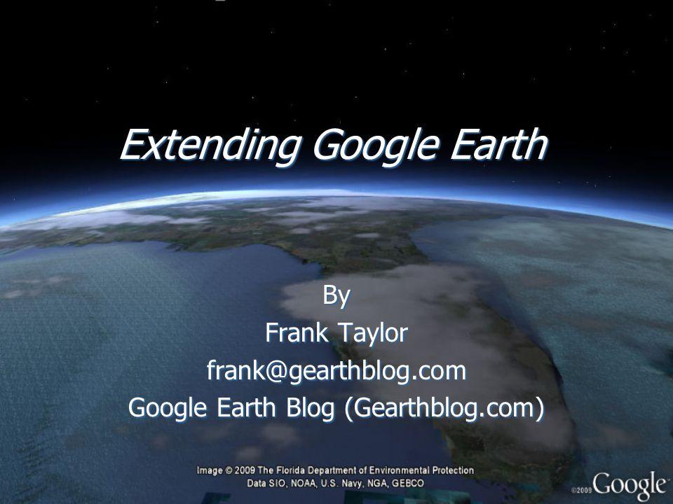 Extending Google Earth By Frank Taylor frank@gearthblog.com Google Earth Blog (Gearthblog.com) By Frank Taylor frank@gearthblog.com Google Earth Blog (Gearthblog.com)