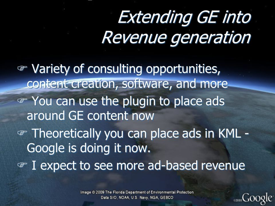 Extending GE into Revenue generation F Variety of consulting opportunities, content creation, software, and more F You can use the plugin to place ads around GE content now F Theoretically you can place ads in KML - Google is doing it now.