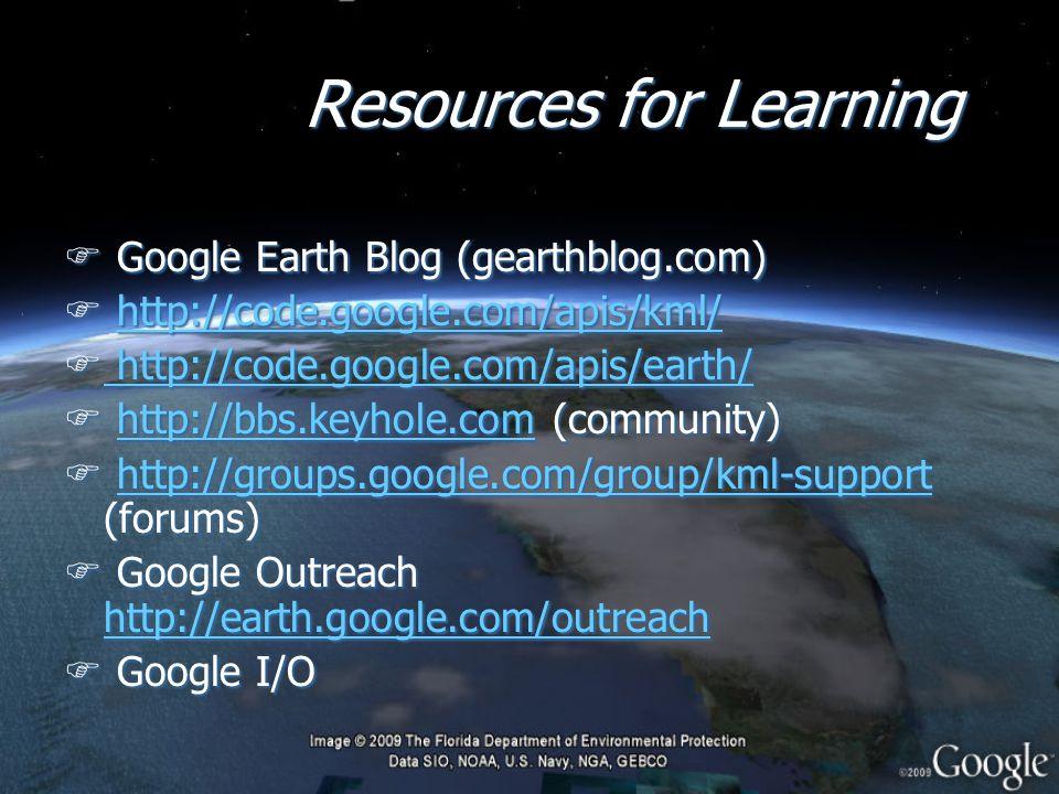 Resources for Learning F Google Earth Blog (gearthblog.com) F http://code.google.com/apis/kml/http://code.google.com/apis/kml/ F http://code.google.com/apis/earth/ http://code.google.com/apis/earth/ F http://bbs.keyhole.com (community)http://bbs.keyhole.com F http://groups.google.com/group/kml-support (forums)http://groups.google.com/group/kml-support F Google Outreach http://earth.google.com/outreach http://earth.google.com/outreach F Google I/O F Google Earth Blog (gearthblog.com) F http://code.google.com/apis/kml/http://code.google.com/apis/kml/ F http://code.google.com/apis/earth/ http://code.google.com/apis/earth/ F http://bbs.keyhole.com (community)http://bbs.keyhole.com F http://groups.google.com/group/kml-support (forums)http://groups.google.com/group/kml-support F Google Outreach http://earth.google.com/outreach http://earth.google.com/outreach F Google I/O