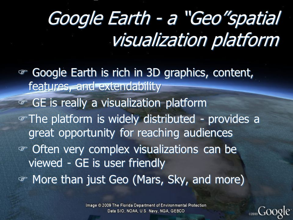Google Earth - a Geo spatial visualization platform F Google Earth is rich in 3D graphics, content, features, and extendability F GE is really a visualization platform FThe platform is widely distributed - provides a great opportunity for reaching audiences F Often very complex visualizations can be viewed - GE is user friendly F More than just Geo (Mars, Sky, and more) F Google Earth is rich in 3D graphics, content, features, and extendability F GE is really a visualization platform FThe platform is widely distributed - provides a great opportunity for reaching audiences F Often very complex visualizations can be viewed - GE is user friendly F More than just Geo (Mars, Sky, and more)