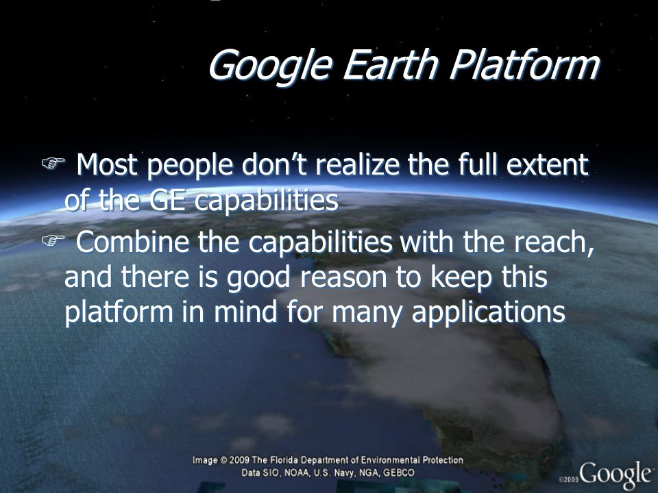 Google Earth Platform F Most people don't realize the full extent of the GE capabilities F Combine the capabilities with the reach, and there is good reason to keep this platform in mind for many applications F Most people don't realize the full extent of the GE capabilities F Combine the capabilities with the reach, and there is good reason to keep this platform in mind for many applications