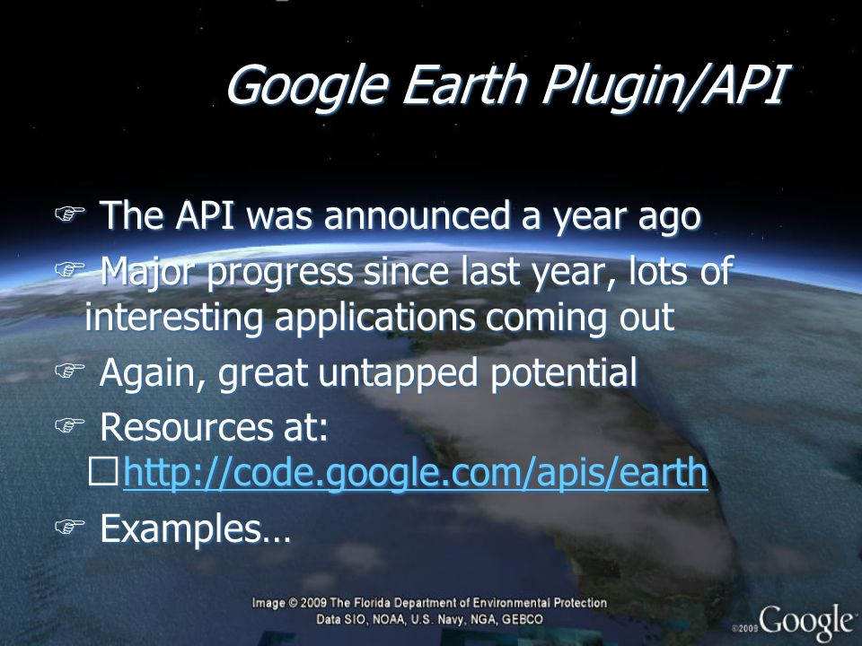 Google Earth Plugin/API F The API was announced a year ago F Major progress since last year, lots of interesting applications coming out F Again, great untapped potential F Resources at: http://code.google.com/apis/earth http://code.google.com/apis/earth F Examples… F The API was announced a year ago F Major progress since last year, lots of interesting applications coming out F Again, great untapped potential F Resources at: http://code.google.com/apis/earth http://code.google.com/apis/earth F Examples…