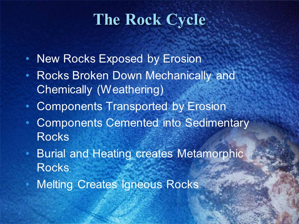 The Rock Cycle New Rocks Exposed by Erosion Rocks Broken Down Mechanically and Chemically (Weathering) Components Transported by Erosion Components Cemented into Sedimentary Rocks Burial and Heating creates Metamorphic Rocks Melting Creates Igneous Rocks