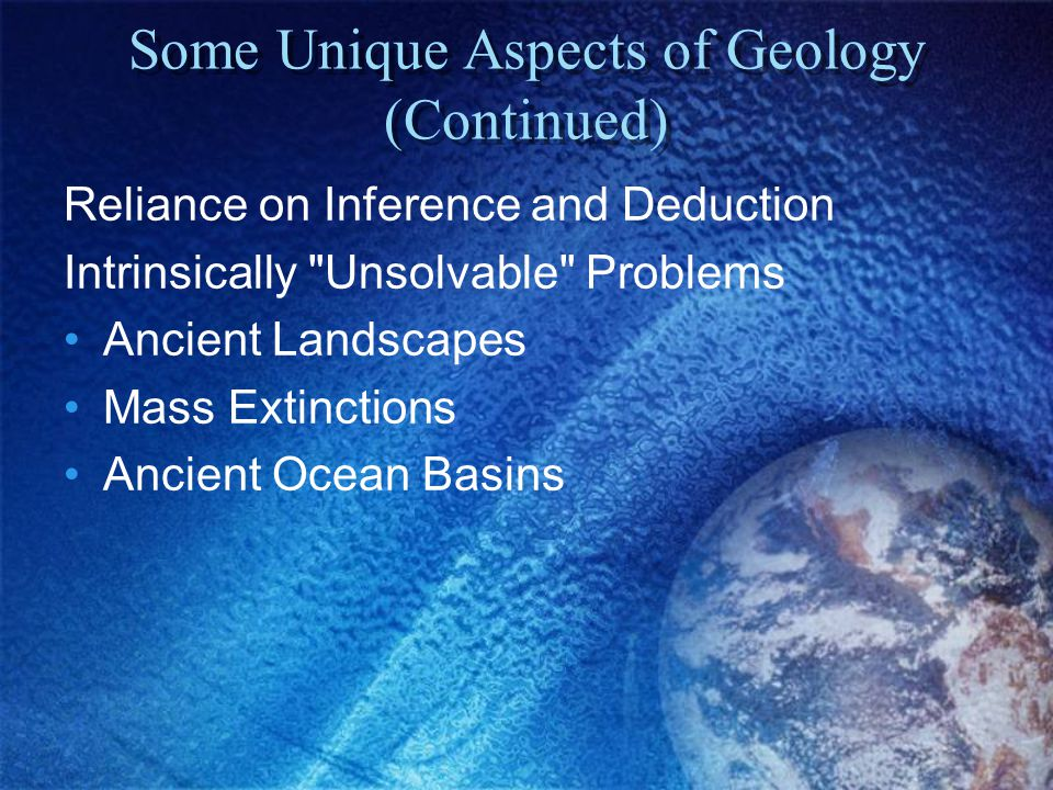 Some Unique Aspects of Geology (Continued) Reliance on Inference and Deduction Intrinsically Unsolvable Problems Ancient Landscapes Mass Extinctions Ancient Ocean Basins