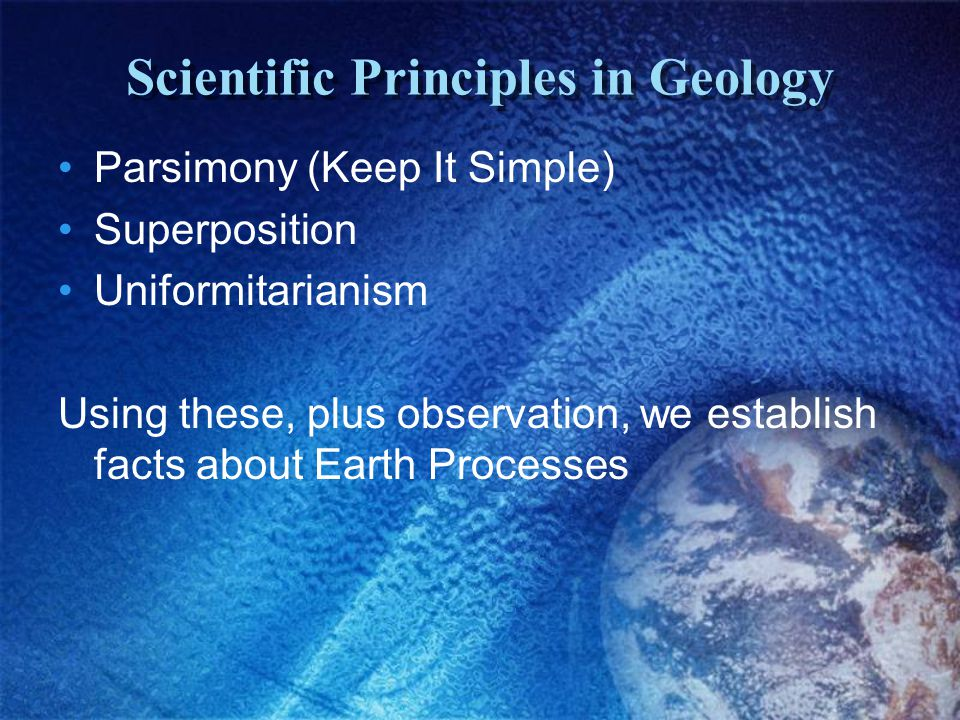 Scientific Principles in Geology Parsimony (Keep It Simple) Superposition Uniformitarianism Using these, plus observation, we establish facts about Earth Processes