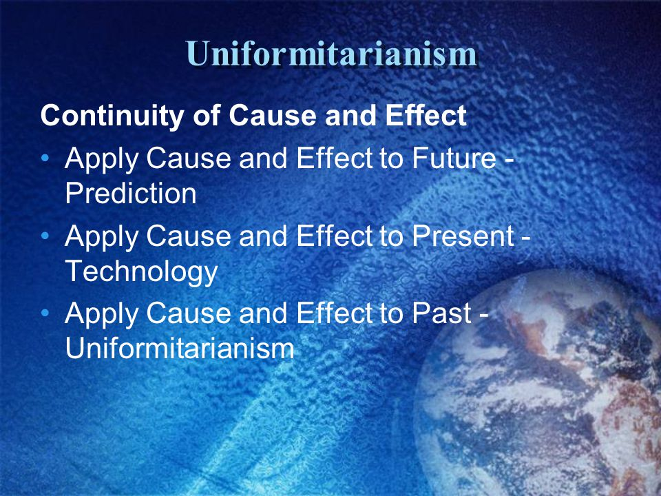 Uniformitarianism Continuity of Cause and Effect Apply Cause and Effect to Future - Prediction Apply Cause and Effect to Present - Technology Apply Cause and Effect to Past - Uniformitarianism