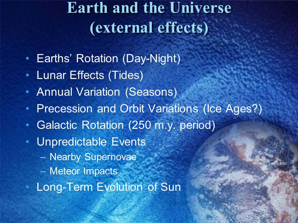 Earth and the Universe (external effects) Earths' Rotation (Day-Night) Lunar Effects (Tides) Annual Variation (Seasons) Precession and Orbit Variations (Ice Ages?) Galactic Rotation (250 m.y.