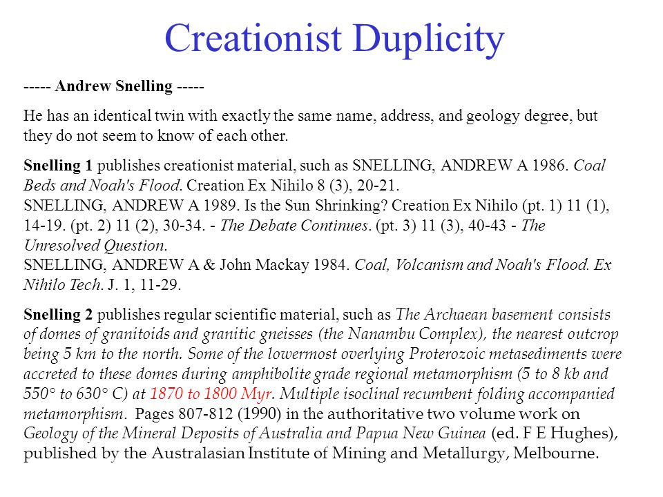 Creationist Duplicity ----- Andrew Snelling ----- He has an identical twin with exactly the same name, address, and geology degree, but they do not se