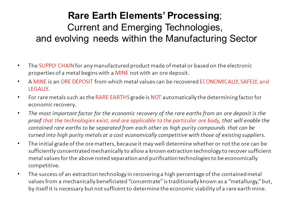 Rare Earth Elements' Processing; Current and Emerging Technologies, and evolving needs within the Manufacturing Sector The SUPPLY CHAIN for any manufactured product made of metal or based on the electronic properties of a metal begins with a MINE not with an ore deposit.