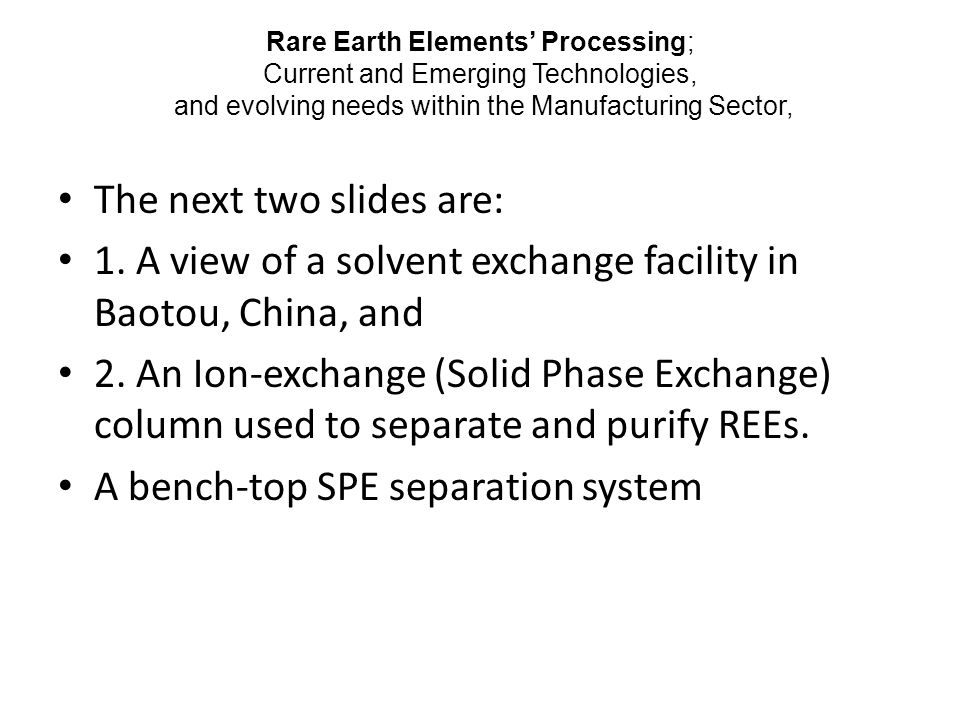 Rare Earth Elements' Processing; Current and Emerging Technologies, and evolving needs within the Manufacturing Sector, The next two slides are: 1.