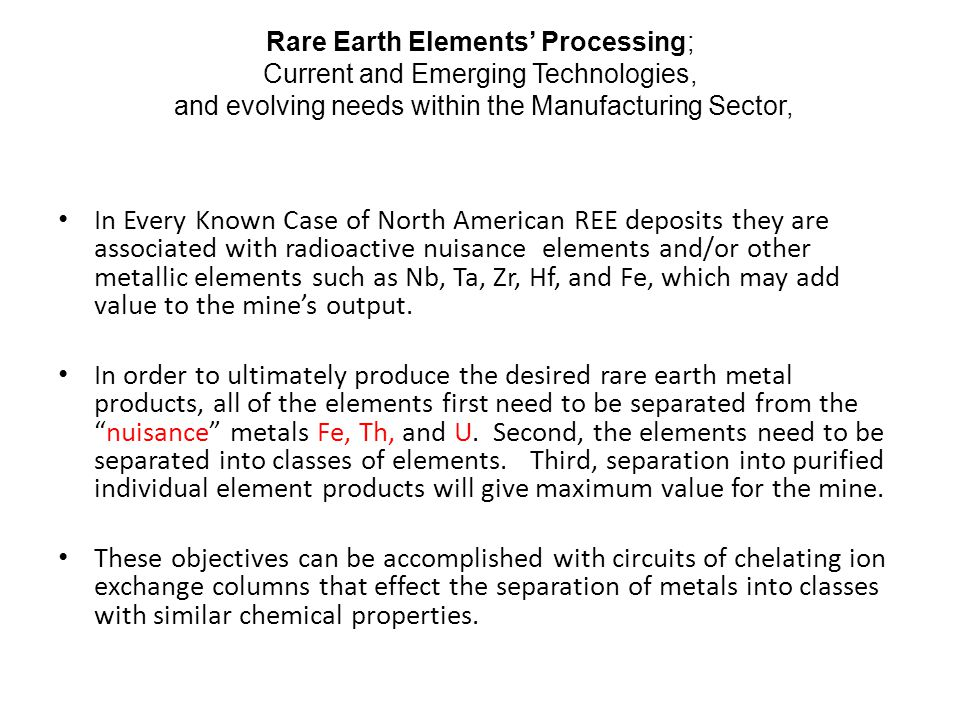 Rare Earth Elements' Processing; Current and Emerging Technologies, and evolving needs within the Manufacturing Sector, In Every Known Case of North American REE deposits they are associated with radioactive nuisance elements and/or other metallic elements such as Nb, Ta, Zr, Hf, and Fe, which may add value to the mine's output.