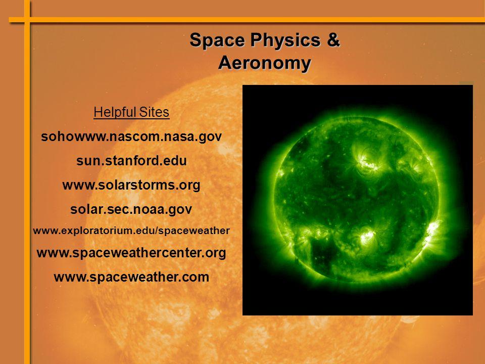 Space Physics & Aeronomy Helpful Sites sohowww.nascom.nasa.gov sun.stanford.edu www.solarstorms.org solar.sec.noaa.gov www.exploratorium.edu/spaceweather www.spaceweathercenter.org www.spaceweather.com