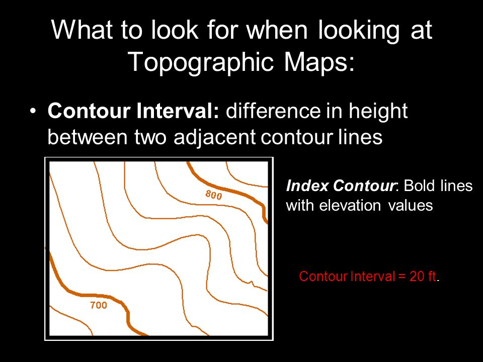 Contour Interval: difference in height between two adjacent contour lines What to look for when looking at Topographic Maps: Contour Interval = 20 ft.