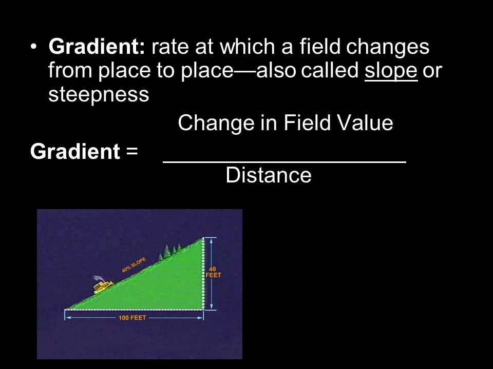 Gradient: rate at which a field changes from place to place—also called slope or steepness Change in Field Value Gradient = Distance