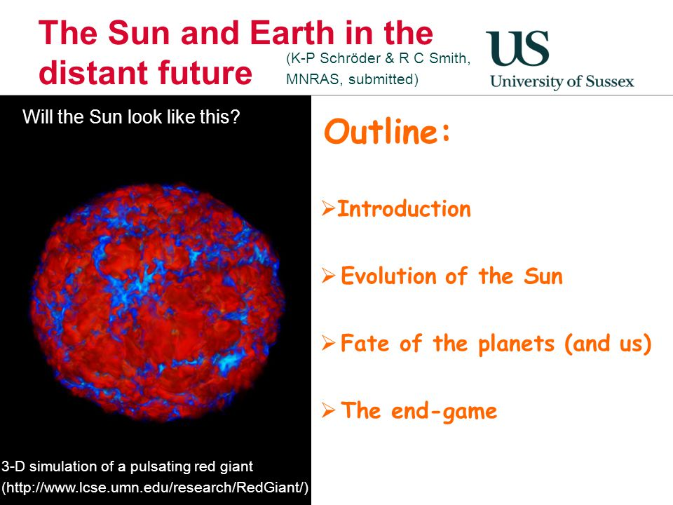 The Sun and Earth in the distant future  Introduction  Evolution of the Sun  Fate of the planets (and us)  The end-game 3-D simulation of a pulsat