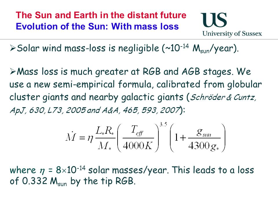 The Sun and Earth in the distant future Evolution of the Sun: With mass loss  Solar wind mass-loss is negligible (~10 -14 M sun /year).  Mass loss i