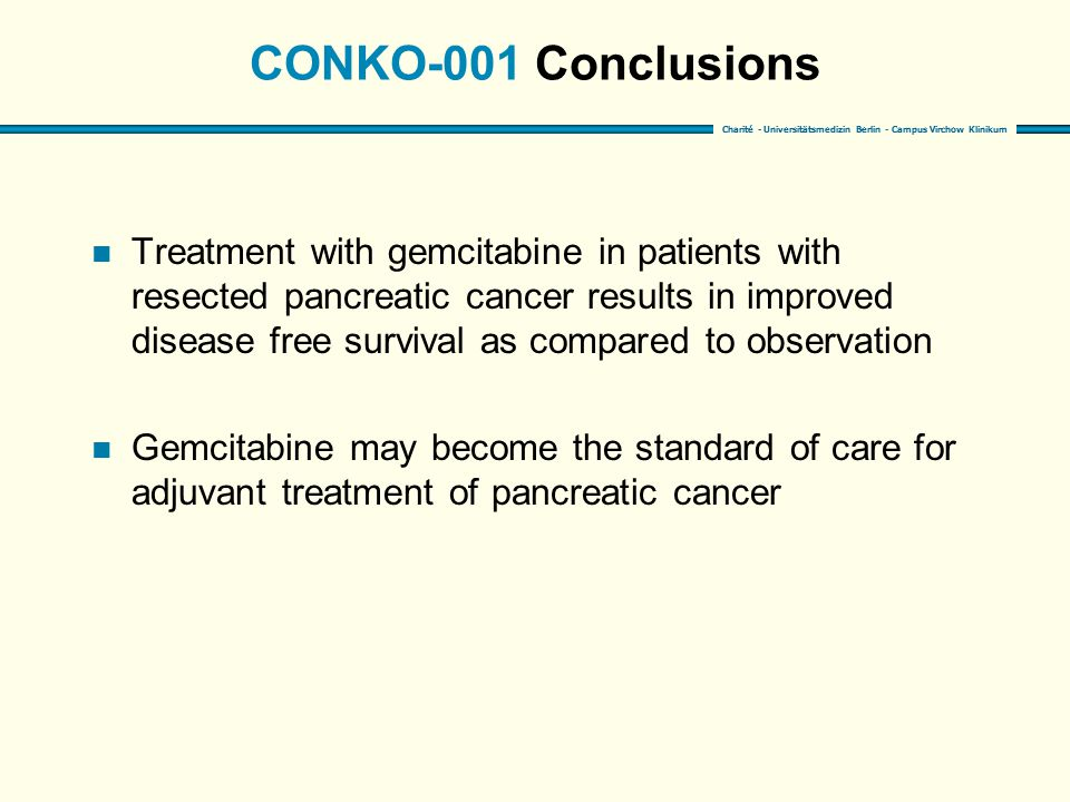 Charité - Universitätsmedizin Berlin - Campus Virchow Klinikum CONKO-001 Conclusions n Treatment with gemcitabine in patients with resected pancreatic cancer results in improved disease free survival as compared to observation n Gemcitabine may become the standard of care for adjuvant treatment of pancreatic cancer