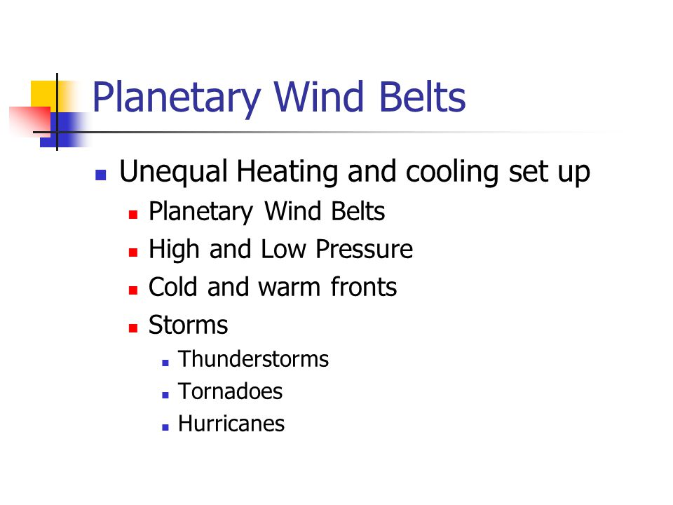 Planetary Wind Belts Unequal Heating and cooling set up Planetary Wind Belts High and Low Pressure Cold and warm fronts Storms Thunderstorms Tornadoes Hurricanes