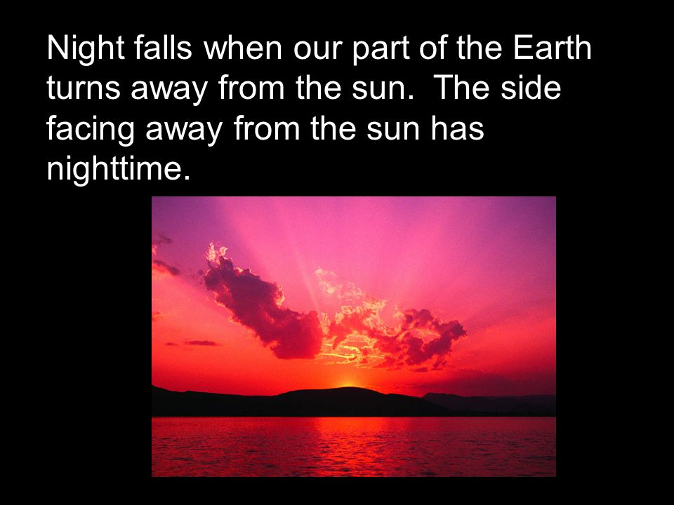 Night falls when our part of the Earth turns away from the sun.