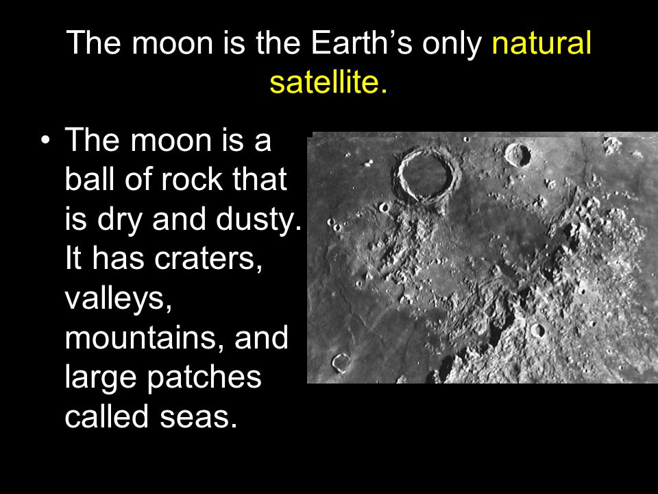 The moon is the Earth's only natural satellite.The moon is a ball of rock that is dry and dusty.