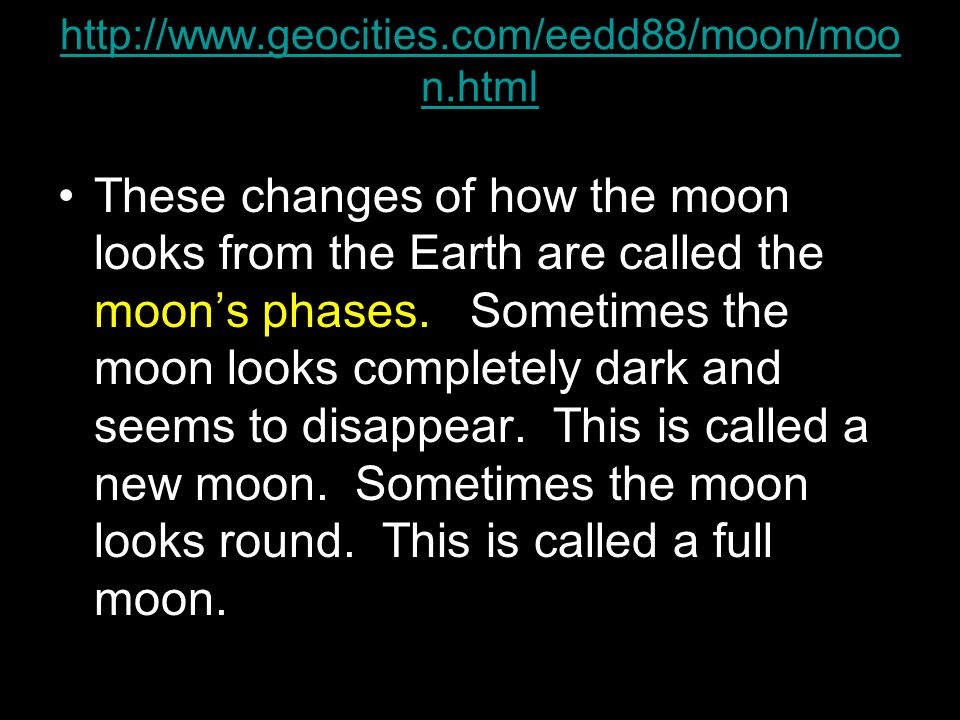 http://www.geocities.com/eedd88/moon/moo n.html These changes of how the moon looks from the Earth are called the moon's phases.